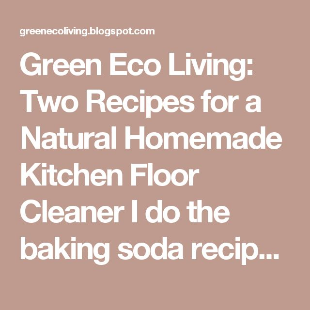 Green Eco Living: Two Recipes for a Natural Homemade Kitchen Floor Cleaner I do the baking soda recipe with 15 drops lemon essential oil instead of a fresh lemon.