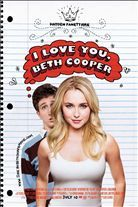 I Love You, Beth Cooper (2009). Starring: Hayden Panettiere, Paul Rust, Alan Ruck, Samm Levine, Andrea Savage, Lauren London, Lauren Storm, Cynthia Stevenson, Jack Carpenter, Shawn Roberts and Brendan Penny