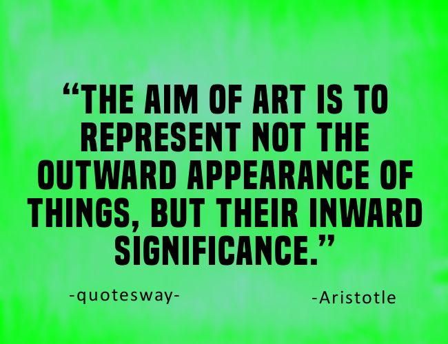"19. 100 Greatest Art Quotes #aim of art - ""The aim of art is to represent not the outward appearance of things, but their inward significance."" ~Aristotle"