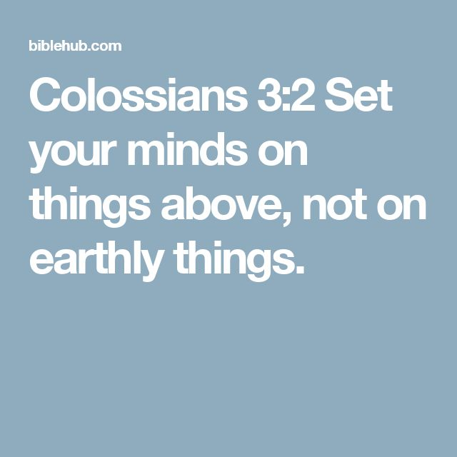 Colossians 3:2 Set your minds on things above, not on earthly things.