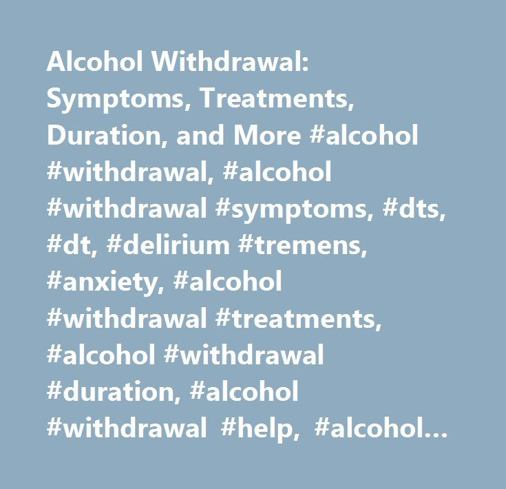 Alcohol Withdrawal: Symptoms, Treatments, Duration, and More #alcohol #withdrawal, #alcohol #withdrawal #symptoms, #dts, #dt, #delirium #tremens, #anxiety, #alcohol #withdrawal #treatments, #alcohol #withdrawal #duration, #alcohol #withdrawal #help, #alcohol #withdrawal #seizures, #blood #pressure #drug, #benzodiazapines, #12 #step, #inpatient #treatment, #outpatient #treatment, #rick #ansorge…