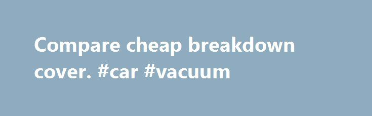 Compare cheap breakdown cover. #car #vacuum http://germany.remmont.com/compare-cheap-breakdown-cover-car-vacuum/  #car breakdown cover # Why use Confused.com to compare breakdown cover? Why do I need breakdown cover? Every vehicle at some point will experience problems that can leave you stranded at the side of the road, but breakdown cover could provide peace of mind should you run into difficulties. The most common reasons for breakdown call outs includes engine issues, flat/faulty car…