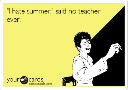 'I hate summer,' said no teacher ever.Hate Summer, Funny Image, History Teachers, Funny Collection, Teachers Funny, Funny Photos, Funny Seasons, Seasons Ecards, Teachers Ecards Funny