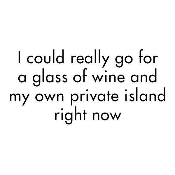 I could really go for a glass of wine & a private island right about now