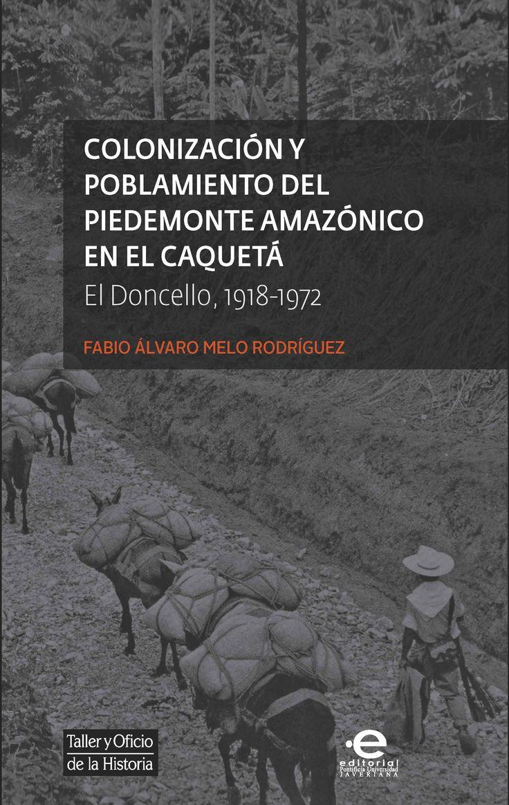 Colonización y poblamiento del Piedemonte amazónico en el Caquetá. El Doncello 1918-1972 |  A partir de la consulta de archivo y de la toma de testimonios a los más antiguos pobladores del piedemonte amazónico en el Caquetá, el autor reconstruye parte de la experiencia histórica que se generó cuando la migración andina llegó al piedemonte norte de esta región.