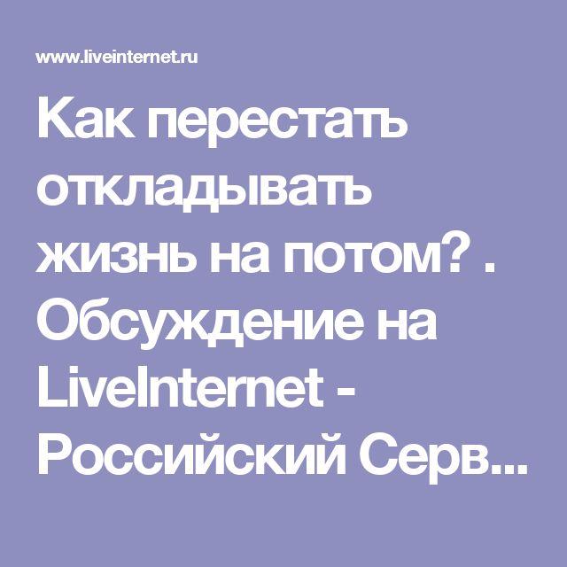 Как перестать откладывать жизнь на потом? . Обсуждение на LiveInternet - Российский Сервис Онлайн-Дневников