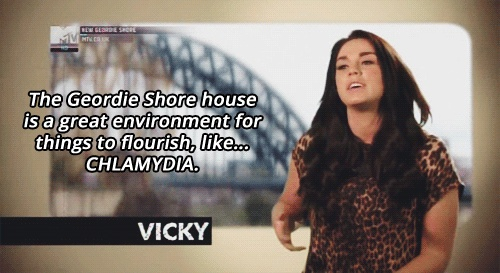 Geordie Shore is hilarious. Vicky just completes it