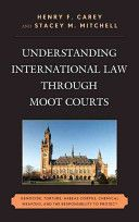 Understanding international law through moot courts : genocide, torture, habeas corpus, chemical weapons, and the responsibility to protect / Henry F. Carey and Stacey M. Mitchell