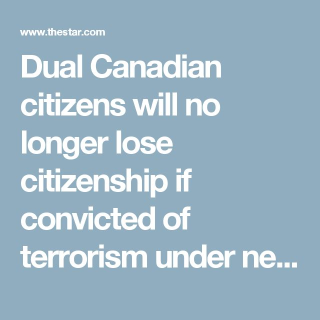 Dual Canadian citizens will no longer lose citizenship if convicted of terrorism under new bill | Toronto Star