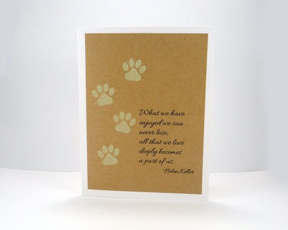 This pet sympathy card was handmade by me using a white cardstock base, kraft cardstock front and light green stamped pawprints next to a sentiment printed in black ink. The front of the card reads: What we have enjoyed we can never lose. all that we love deeply becomes a part of us. ~ Helen Keller  The inside of the card is blank for you to write your own personal message.  Size: 4.25 x 5.5 Includes one white envelope. My shop name is stamped on the back of the card. Ready to ship…
