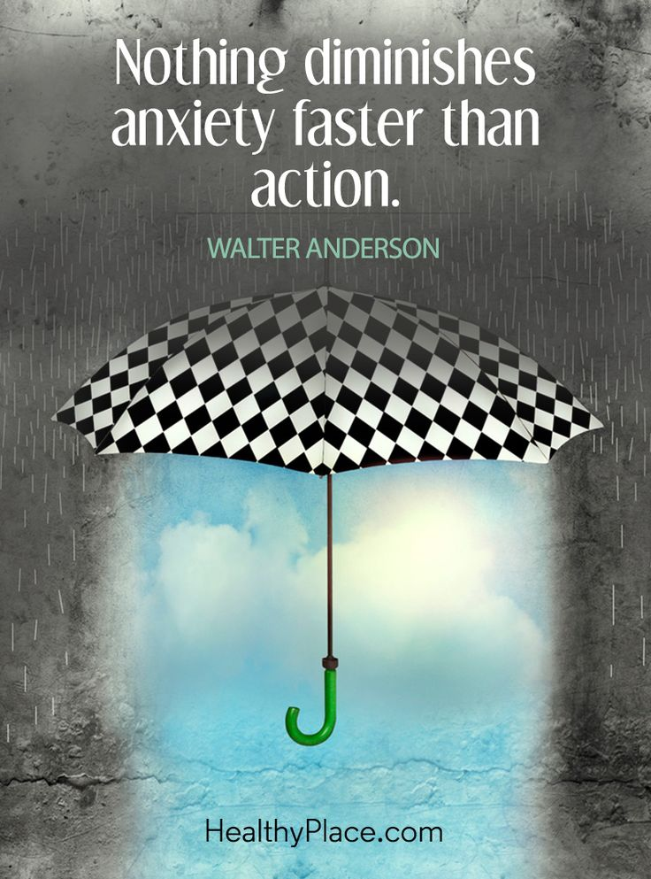 Quote on anxiety: Nothing diminishes anxiety faster than action - Walter Anderson. www.HealthyPlace.com