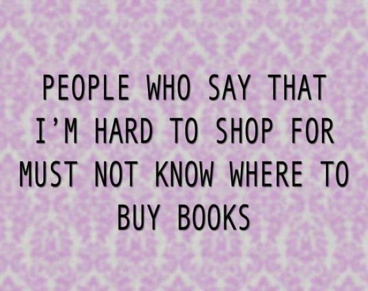 People who say that I'm hard to shop for must not know where to buy books! :D