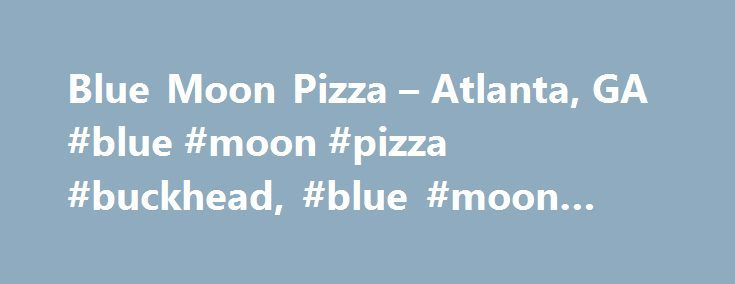 Blue Moon Pizza – Atlanta, GA #blue #moon #pizza #buckhead, #blue #moon #pizza http://flight.nef2.com/blue-moon-pizza-atlanta-ga-blue-moon-pizza-buckhead-blue-moon-pizza/  # Blue Moon Pizza From Our Editors Whether you prefer sausage, 'roni, or all-around veggie, Blue Moon Pizza's easy-to-please pizza has fans dishing out top-notch ratings for this Atlanta joint. Blue Moon Pizza's menu features inspiring, gluten-free dishes. Complete your meal with the perfect glass of wine or beer from this…