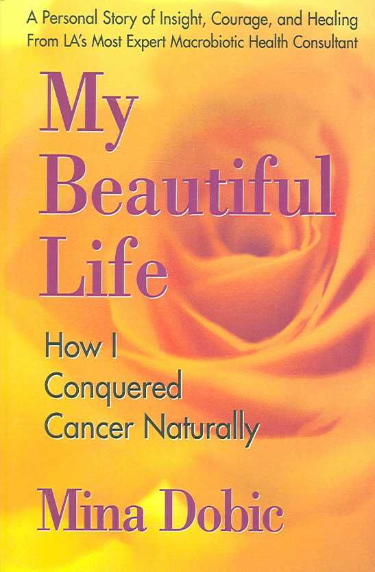 My Beautiful Life How I Conquered Cancer Naturally