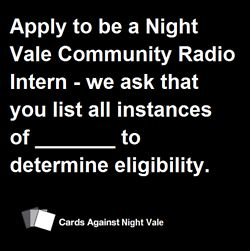 Bring your love or hate or indifference of Cards Against Humanity and Welcome to Night Vale together with Cards Against Night Vale. A game you and those around you can safely store in a box under the bed in the basement where it's likely to not harm you… if it ever existed.