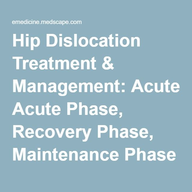Hip Dislocation Treatment & Management: Acute Phase, Recovery Phase, Maintenance Phase