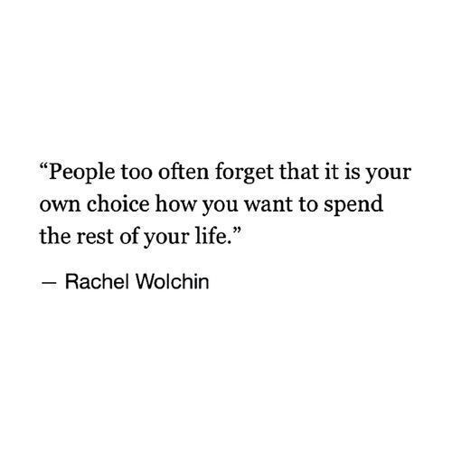 People too often forget that it is your own choice how you want to spend the rest of your life. - Rachel Wolchin
