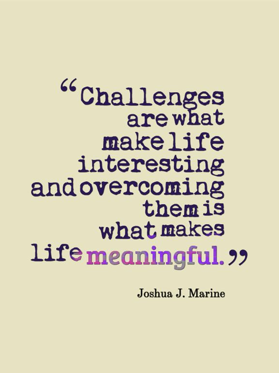 quote - challenges are what make life interesting and overcoming them is what makes life meaningful