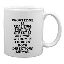 Knowledge is realizing that the street is one-way, wisdom is looking both directions anyway