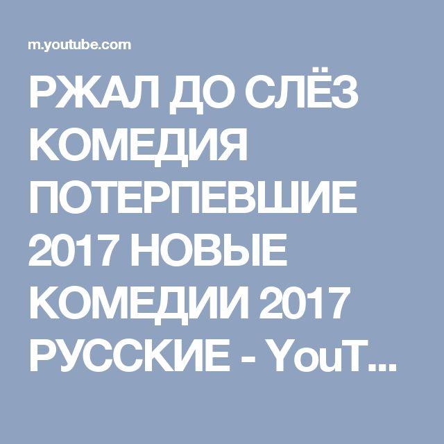 РЖАЛ ДО СЛЁЗ КОМЕДИЯ ПОТЕРПЕВШИЕ 2017 НОВЫЕ КОМЕДИИ 2017 РУССКИЕ - YouTube
