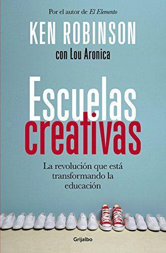 Escuelas creativas : la revolución que está transformando la educación / Ken Robinson con Lou Aronica. Grijalbo, 2015