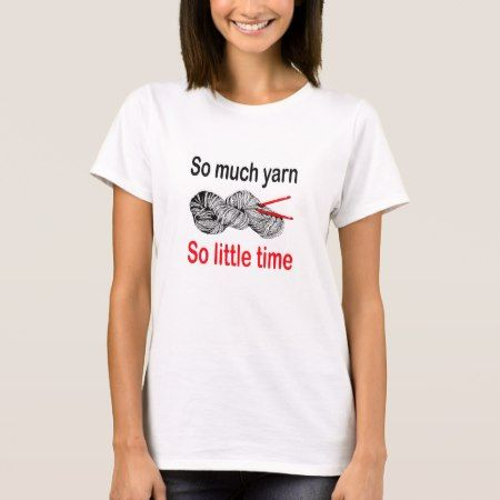 So much yarn, so little time T-Shirt - tap to personalize and get yours