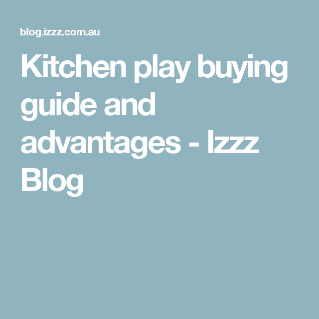 Kitchen play buying guide and advantages - Izzz Blog