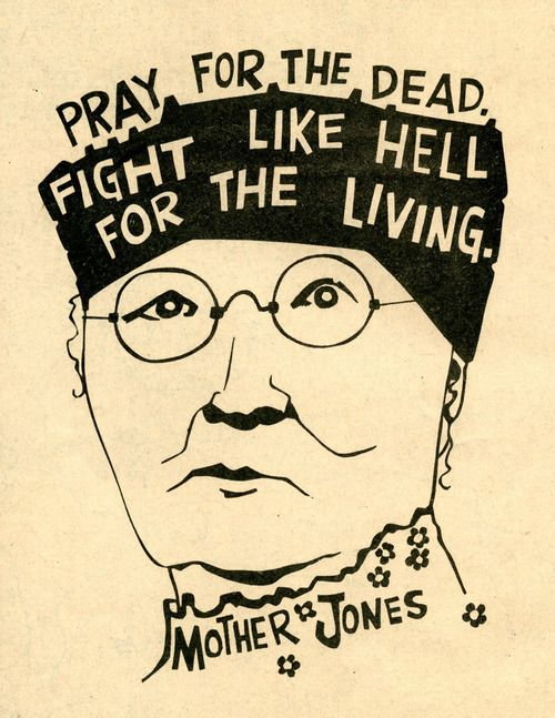 "Mary Harris ""Mother"" Jones-my favorite quote ever, which will eventually become a tattoo. Just need to design it!"