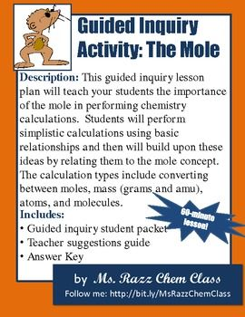 This guided inquiry lesson plan will teach your students the importance of the mole in performing chemistry calculations. Students will perform simplistic calculations using basic relationships and then will build upon these ideas by relating them to the mole concept. The calculation types include converting between moles, mass (grams and amu), atoms, and molecules.