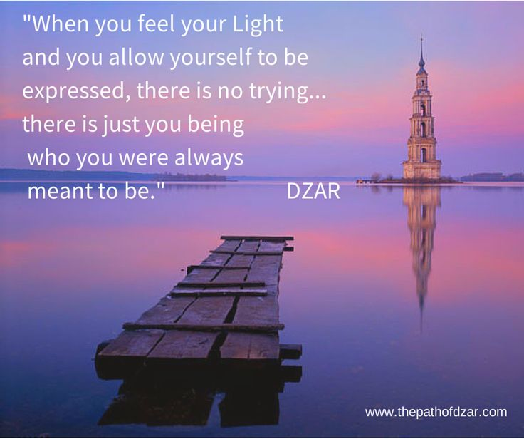"""When you feel your Light and you allow yourself to be expressed, there is no trying ... there is just you being who you were always meant to be."" DZAR #freedom #thepathofdzar #joy www.thepathofdzar.com"