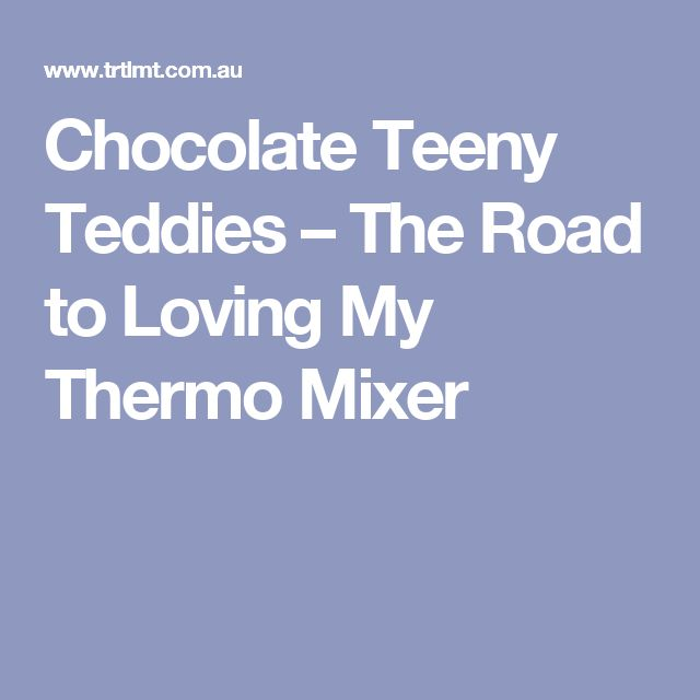 Chocolate Teeny Teddies – The Road to Loving My Thermo Mixer