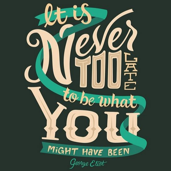 // It's Never Too Late To Be What You Might Have Been