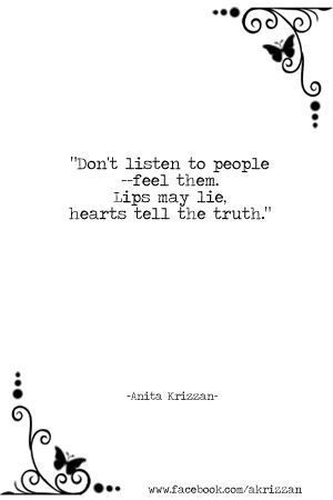 """""""Don't listen to people, feel them. Lips may lie, hearts tell the truth."""" – Anita Krizzan"""