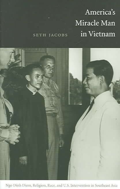 America's Miracle Man In Vietnam: Ngo Dinh Diem, Religion, Race, And U.S. Intervention In Southeast Asia 1950-1957