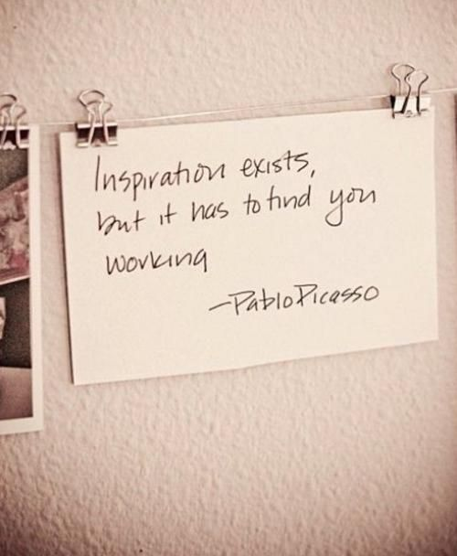 """Inspiration exists, but it has to find you working."" - Picasso"