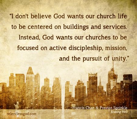 I don't believe God wants our church life to be centered on buildings and services. Instead, God wants our churches—whatever specific forms our gatherings take—to be focused on active discipleship, mission, and the pursuit of unity. - Francis Chan, Erasing Hell