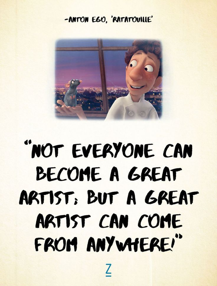 """Not everyone can become a great artist; but a great artist can come from anywhere!"" - Ratatouille, Pixar movie quotes"