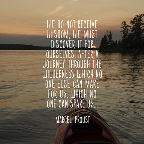 We do not receive wisdom, we must discover it for ourselves, after a journey through the wilderness which no one else can make for us, which no one can spare us... — Marcel Proust