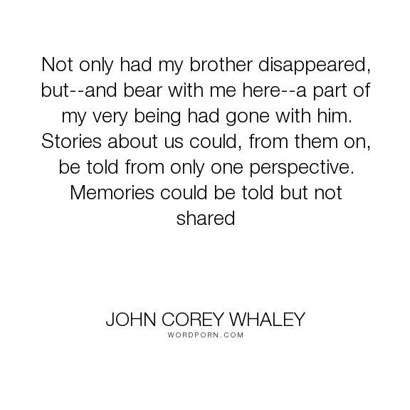 "John Corey Whaley - ""Not only had my brother disappeared, but--and bear with me here--a part of my very..."". death, sisters, loss, family, grief, death-of-a-loved-one, siblings, brothers"