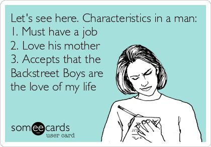 Let's see here. Characteristics in a man: 1. Must have a job 2. Love his mother 3. Accepts that the Backstreet Boys are the love of my life.