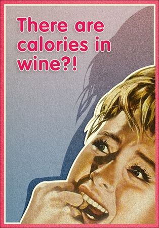 There are calories in wine?! Oh well I will worry about that when I am sober... hic