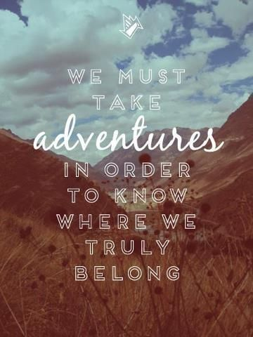"""We must take adventures in order to learn where we truly belong"" #Adventure"