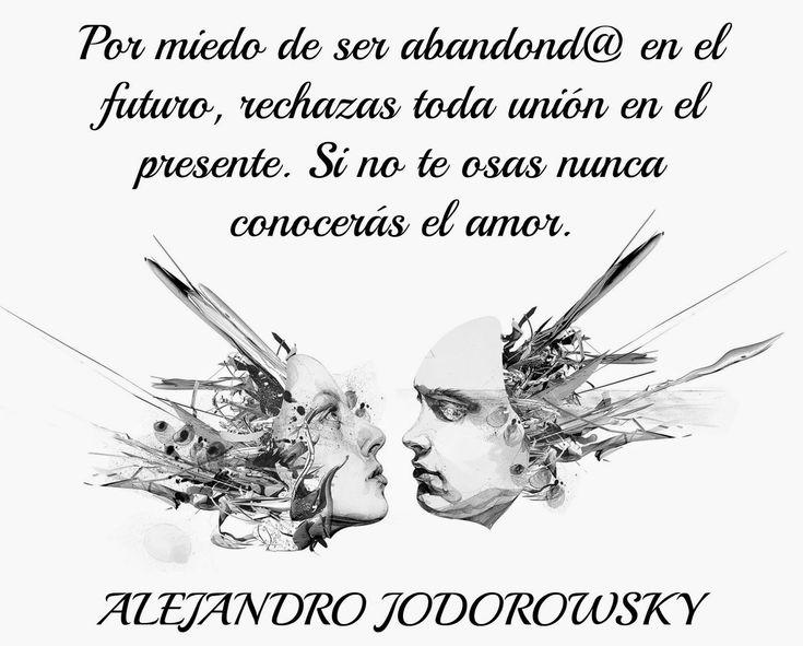 ... Por miedo de ser abandonado en el futuro, rechazas toda unión en el presente. Si no te osas nunca conocerás el amor. Alejandro Jodorowsky.