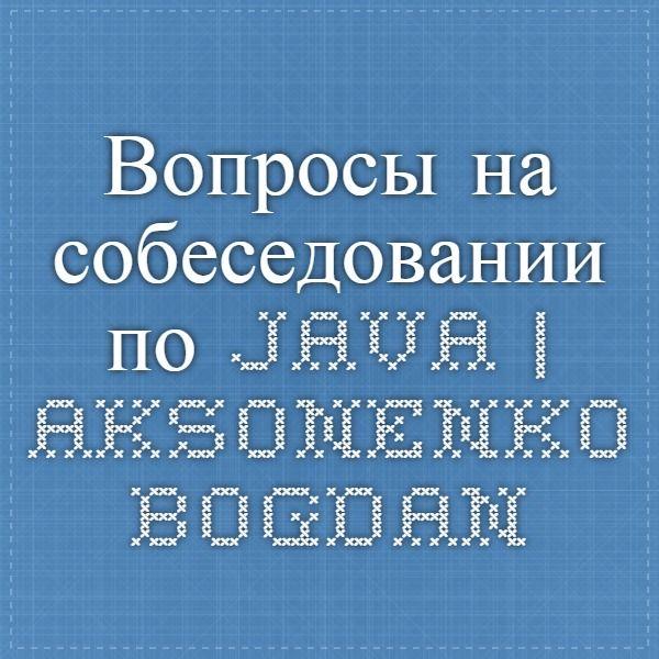 Вопросы на собеседовании по java | Aksonenko Bogdan