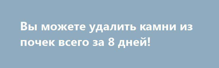 Вы можете удалить камни из почек всего за 8 дней! https://articles.shkola-zdorovia.ru/vyi-mozhete-udalit-kamni-iz-pochek-vsego-za-8-dney/  Теперь вы можете забыть об операциях и спокойно вздохнуть. Камни, которые находятся в почках, выглядят как кальциевые камни очень маленького размера. Эти небольшие камешки могут быть внутри вашего организма и поначалу не вызывать никаких симптомов, но при движении они вызывают резкую и очень сильную боль. В тот момент, когда камни отсоединяются, они…