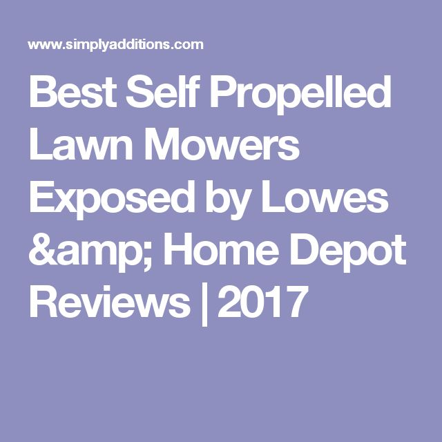Best Self Propelled Lawn Mowers Exposed by Lowes & Home Depot Reviews   2017