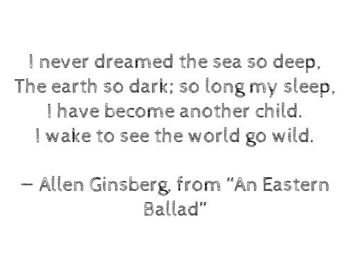 "I never dreamed the sea so deep, The earth so dark; so long my sleep, I have become another child. I wake to see the world go wild. — Allen Ginsberg, from ""An Eastern Ballad"""