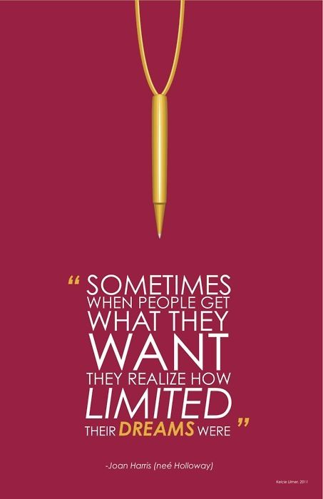 Sometimes when people get what they want, they realize how limited their dreams were. -Joan Harris (nee' Holloway)