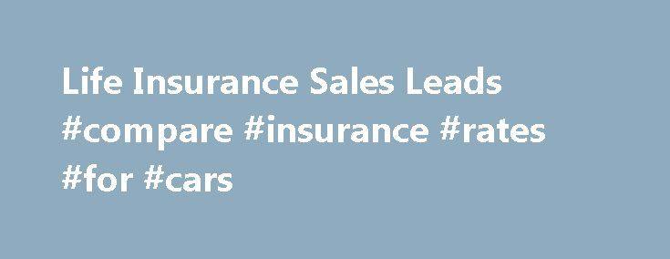 Life Insurance Sales Leads #compare #insurance #rates #for #cars http://insurance.remmont.com/life-insurance-sales-leads-compare-insurance-rates-for-cars/  #life insurance leads # Life Insurance Sales Leads Any marketing strategy that saves time, money and is beneficial is a good marketing strategy. Of all the hardest leads to come by, life insurance sales leads have to be on top the list. There are hundreds of insurance companies across the United States, which have the […]The post Life…