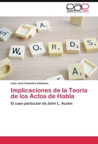 Implicaciones de la Teoría de los Actos de Habla: El caso particular de John L. Austin (Spanish Edition) by Juan José Colomina Almiñana http://smile.amazon.com/dp/3845495235/ref=cm_sw_r_pi_dp_A5Lowb0FTNHZZ